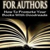 Goodreads for Authors: How to Promote Your Books with Goodreads by Michelle Campbell-Scott