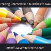 Creating Characters: 5 Mistakes to Avoid and What To Do Instead