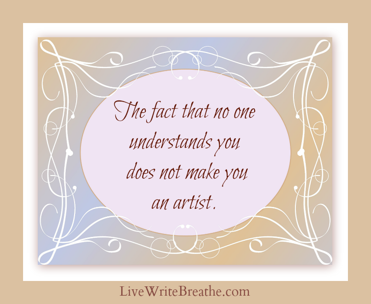 The fact that no one understands you does not make you an artist